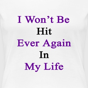 i_wont_be_hit_ever_again_in_my_life Women's T-Shirts - Women's Premium T-Shirt