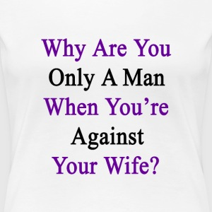 why_are_you_only_a_man_when_youre_agains Women's T-Shirts - Women's Premium T-Shirt