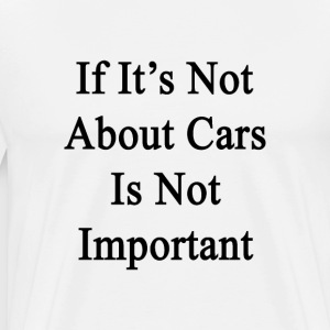 if_its_not_abour_cars_is_not_important T-Shirts - Men's Premium T-Shirt