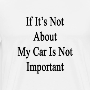if_its_not_about_my_car_is_not_important T-Shirts - Men's Premium T-Shirt