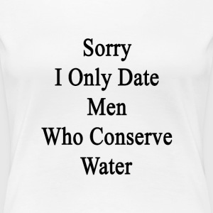 sorry_i_only_date_men_who_conserve_water Women's T-Shirts - Women's Premium T-Shirt