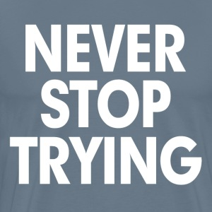 Never Stop Trying T-Shirts - Men's Premium T-Shirt