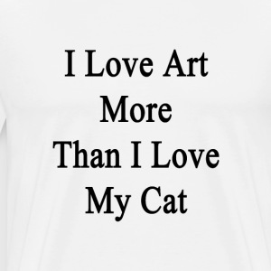 i_love_art_more_than_i_love_my_cat T-Shirts - Men's Premium T-Shirt