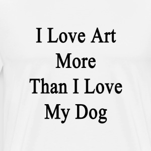i_love_art_more_than_i_love_my_dog T-Shirts - Men's Premium T-Shirt