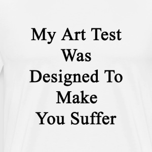 my_art_test_was_designed_to_make_you_suf T-Shirts - Men's Premium T-Shirt