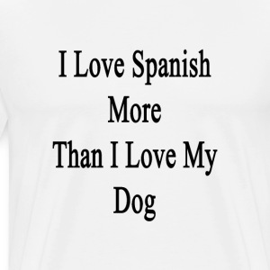 i_love_spanish_more_than_i_love_my_dog T-Shirts - Men's Premium T-Shirt