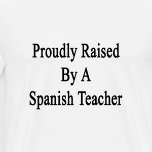 proudly_raised_by_a_spanish_teacher T-Shirts - Men's Premium T-Shirt
