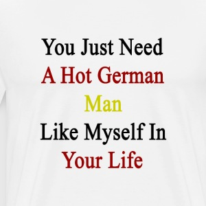 you_just_need_a_hot_german_man_like_myse T-Shirts - Men's Premium T-Shirt