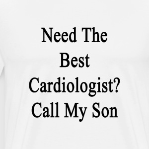 need_the_best_cardiologist_call_my_son T-Shirts - Men's Premium T-Shirt
