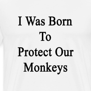i_was_born_to_protect_our_monkeys T-Shirts - Men's Premium T-Shirt