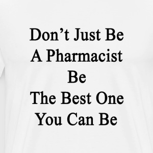 dont_just_be_a_pharmacist_be_the_best_on T-Shirts - Men's Premium T-Shirt
