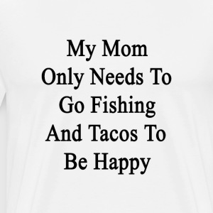 my_mom_only_needs_to_go_fishing_and_taco T-Shirts - Men's Premium T-Shirt