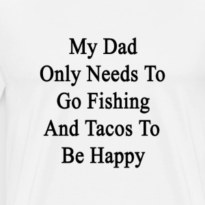 my_dad_only_needs_to_go_fishing_and_taco T-Shirts - Men's Premium T-Shirt