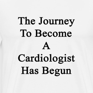 the_journey_to_become_a_cardiologist_has T-Shirts - Men's Premium T-Shirt