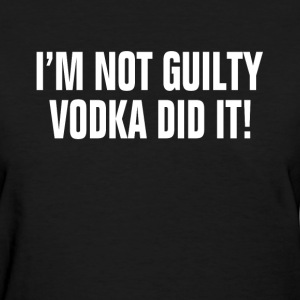 I'm Not Guilty Vodka Did It ! Drunk Party Alcohol Women's T-Shirts - Women's T-Shirt