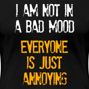 I'm Not In A Bad Mood Everyone is Just Annoying Women's T-Shirts - Women's Premium T-Shirt