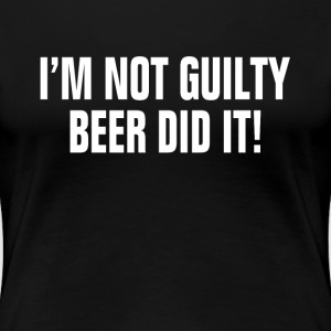 I'm Not Guilty Beer Did It ! Drunk Party Alcohol Women's T-Shirts - Women's Premium T-Shirt