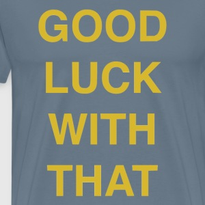 Good luck with that - Men's Premium T-Shirt