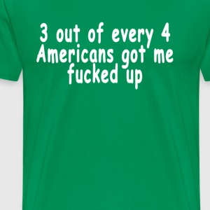3_out_of_every_4_americans_got_me_fucked - Men's Premium T-Shirt