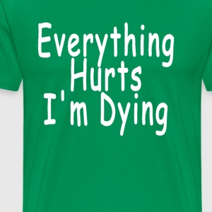 everything_hurts_im_dying_tshirts_ - Men's Premium T-Shirt