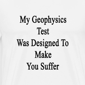 my_geophysics_test_was_designed_to_make_ T-Shirts - Men's Premium T-Shirt