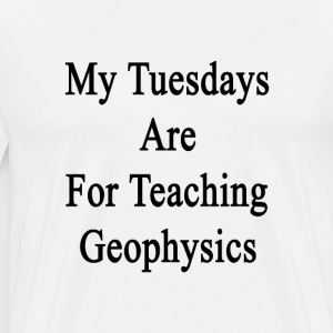 my_tuesdays_are_for_teaching_geophysics T-Shirts - Men's Premium T-Shirt