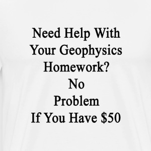 need_help_with_your_geophysics_homework_ T-Shirts - Men's Premium T-Shirt