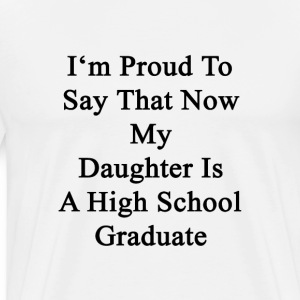 im_proud_to_say_that_now_my_daughter_is_ T-Shirts - Men's Premium T-Shirt