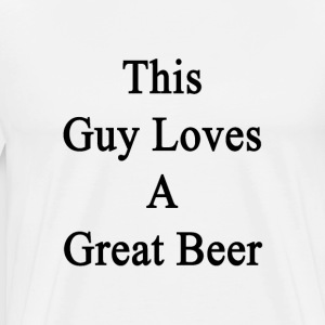 this_guy_loves_a_great_beer T-Shirts - Men's Premium T-Shirt