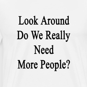look_around_do_we_really_need_more_peopl T-Shirts - Men's Premium T-Shirt