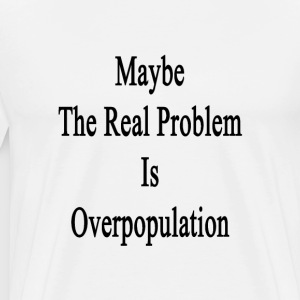 maybe_the_real_problem_is_overpopulation T-Shirts - Men's Premium T-Shirt