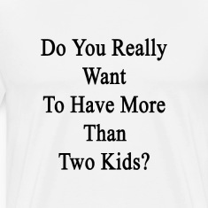 do_you_really_want_to_have_more_than_two T-Shirts