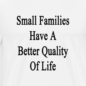 small_families_have_a_better_quality_of_ T-Shirts - Men's Premium T-Shirt