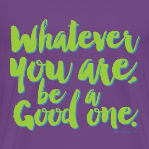 Whatever you are, be a Good one! - Men's Premium T-Shirt