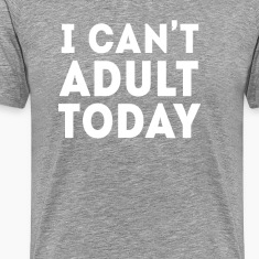 I can't adult today Funny Unique Gift T Shirt T-Shirts