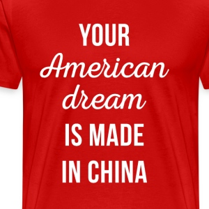 Your American Dream is made in China Funny T Shirt T-Shirts - Men's Premium T-Shirt