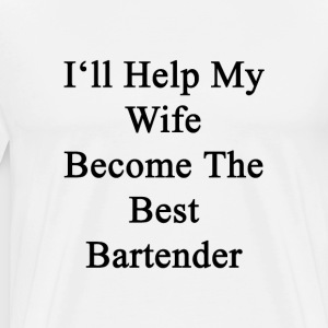 ill_help_my_wife_become_the_best_bartend T-Shirts - Men's Premium T-Shirt