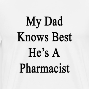 my_dad_knows_best_hes_a_pharmacist T-Shirts - Men's Premium T-Shirt