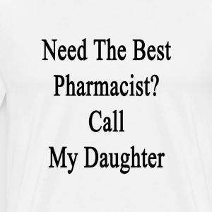 need_the_best_pharmacist_call_my_daughte T-Shirts - Men's Premium T-Shirt