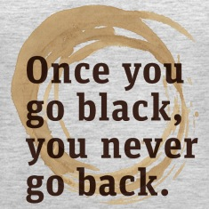 Once you'll try black coffee, you'll never go back
