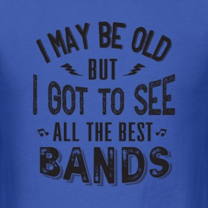 i may be old but i got to see all the best bands - Men's T-Shirt