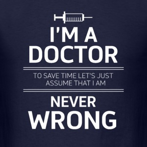 i'm a doctor to save time let's just assume that i - Men's T-Shirt