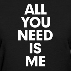 All You Need is Me Women's T-Shirts
