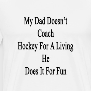my_dad_doesnt_coach_hockey_for_a_living_ T-Shirts - Men's Premium T-Shirt