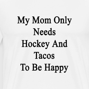 my_mom_only_needs_hockey_and_tacos_to_be T-Shirts - Men's Premium T-Shirt