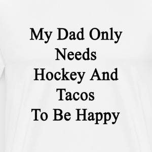 my_dad_only_needs_hockey_and_tacos_to_be T-Shirts - Men's Premium T-Shirt