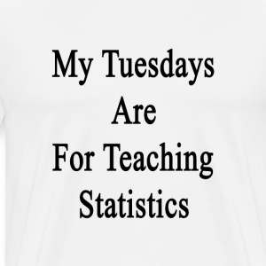 my_tuesdays_are_for_teaching_statistics T-Shirts - Men's Premium T-Shirt