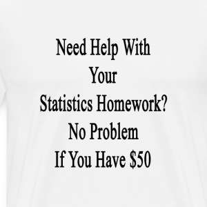 need_help_with_your_statistics_homework_ T-Shirts - Men's Premium T-Shirt