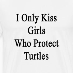 i_only_kiss_girls_who_protect_turtles T-Shirts