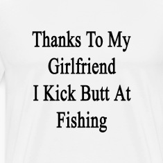 thanks_to_my_girlfriend_i_kick_butt_at_f T-Shirts